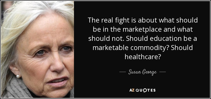 The real fight is about what should be in the marketplace and what should not. Should education be a marketable commodity? Should healthcare? - Susan George