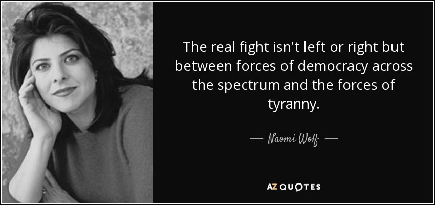 The real fight isn't left or right but between forces of democracy across the spectrum and the forces of tyranny. - Naomi Wolf