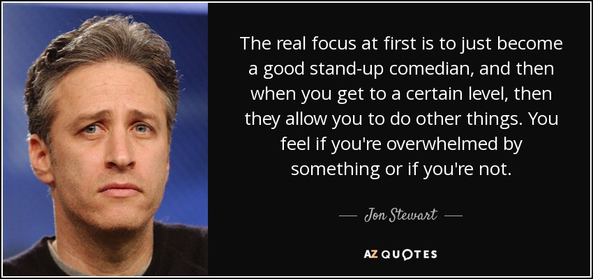 The real focus at first is to just become a good stand-up comedian, and then when you get to a certain level, then they allow you to do other things. You feel if you're overwhelmed by something or if you're not. - Jon Stewart