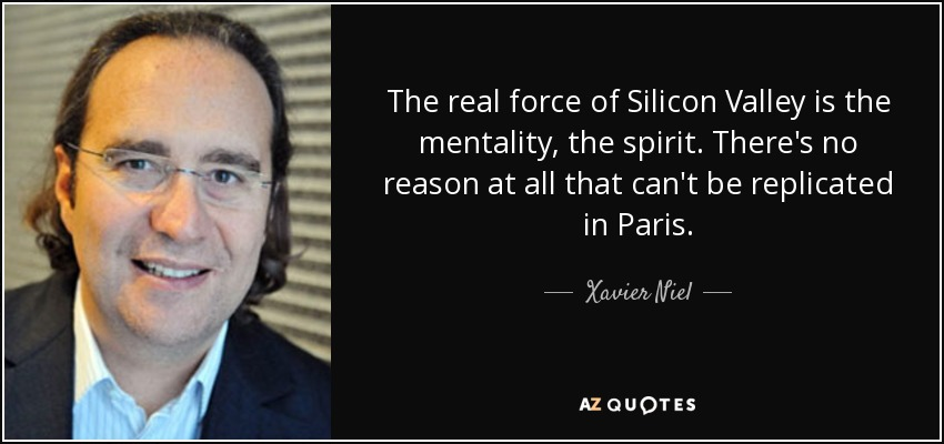 The real force of Silicon Valley is the mentality, the spirit. There's no reason at all that can't be replicated in Paris. - Xavier Niel