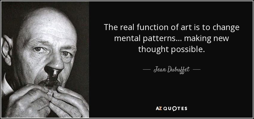 The real function of art is to change mental patterns ... making new thought possible. - Jean Dubuffet