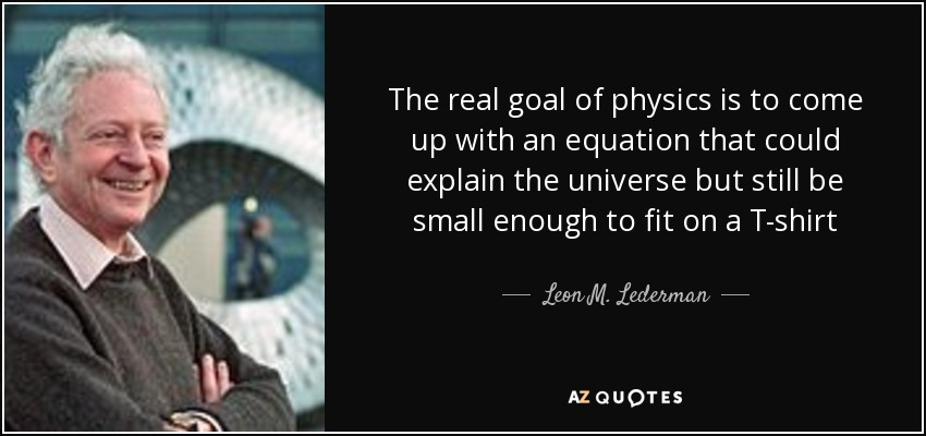 The real goal of physics is to come up with an equation that could explain the universe but still be small enough to fit on a T-shirt - Leon M. Lederman