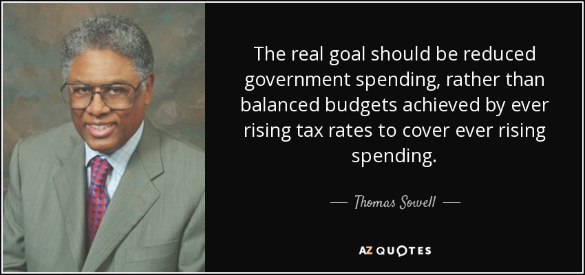 The real goal should be reduced government spending, rather than balanced budgets achieved by ever rising tax rates to cover ever rising spending. - Thomas Sowell
