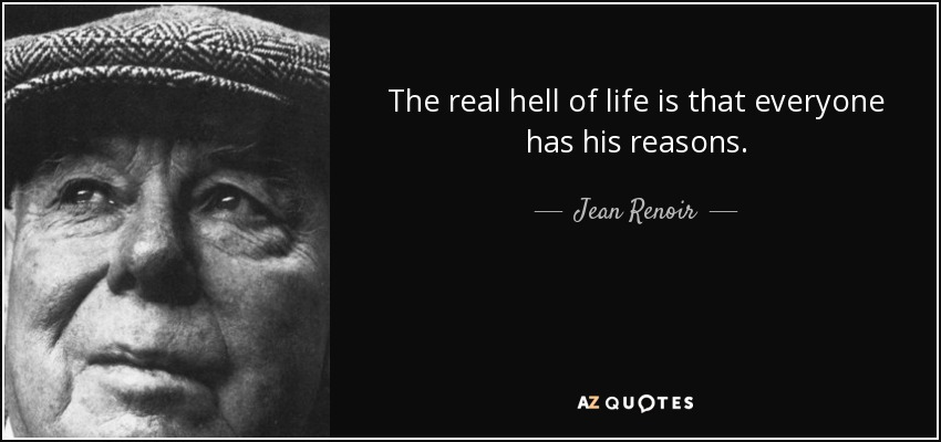 The real hell of life is that everyone has his reasons. - Jean Renoir