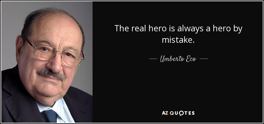 The real hero is always a hero by mistake. - Umberto Eco
