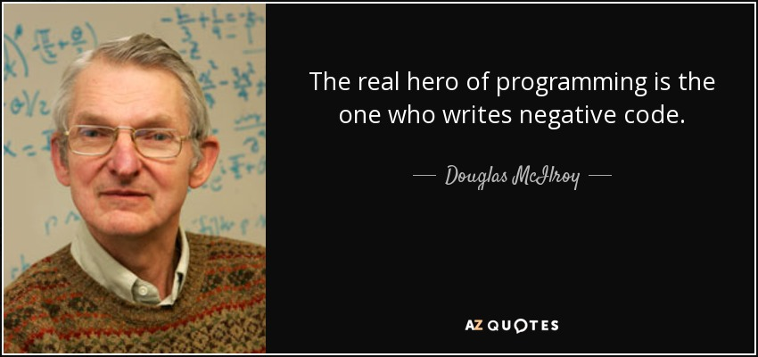The real hero of programming is the one who writes negative code, - Douglas McIlroy