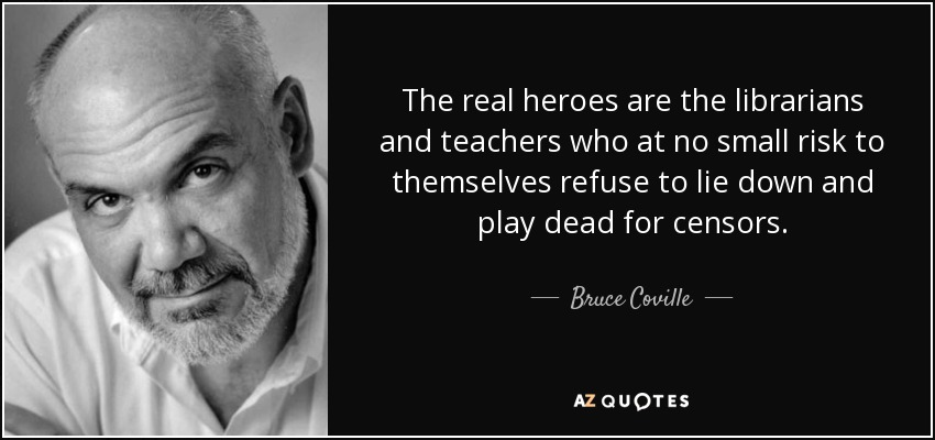 The real heroes are the librarians and teachers who at no small risk to themselves refuse to lie down and play dead for censors. - Bruce Coville