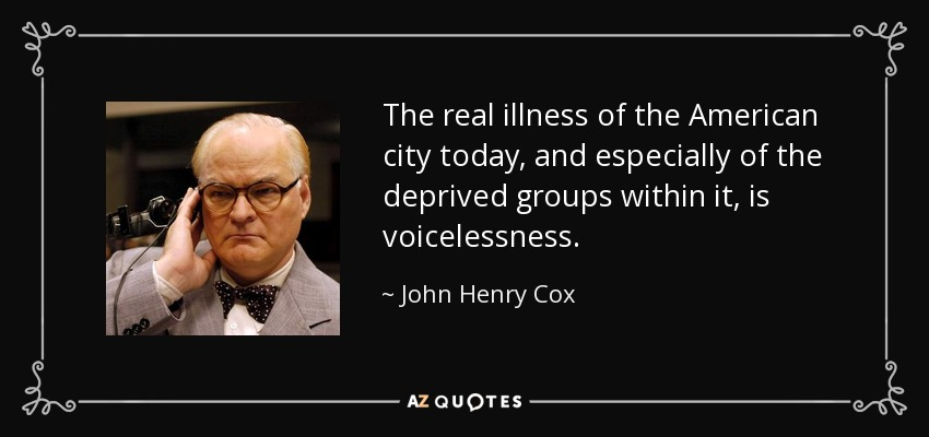 The real illness of the American city today, and especially of the deprived groups within it, is voicelessness. - John Henry Cox