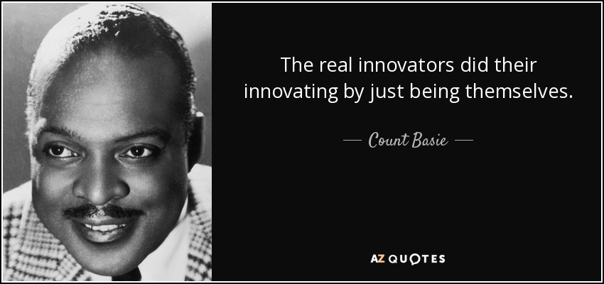 The real innovators did their innovating by just being themselves. - Count Basie
