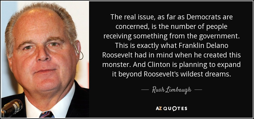 The real issue, as far as Democrats are concerned, is the number of people receiving something from the government. This is exactly what Franklin Delano Roosevelt had in mind when he created this monster. And Clinton is planning to expand it beyond Roosevelt's wildest dreams. - Rush Limbaugh