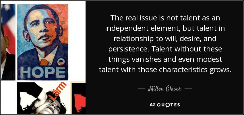 The real issue is not talent as an independent element, but talent in relationship to will, desire, and persistence. Talent without these things vanishes and even modest talent with those characteristics grows. - Milton Glaser