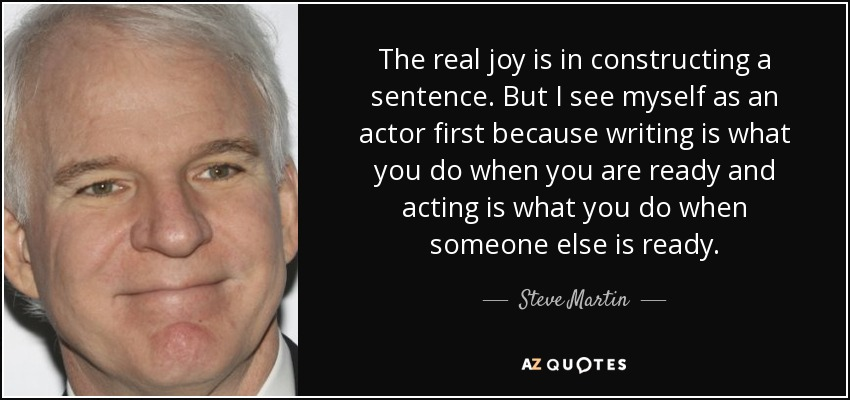 The real joy is in constructing a sentence. But I see myself as an actor first because writing is what you do when you are ready and acting is what you do when someone else is ready. - Steve Martin