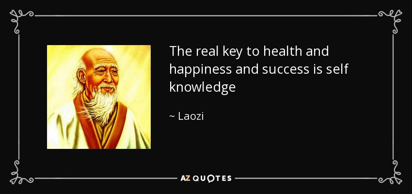 The real key to health and happiness and success is self knowledge - Laozi