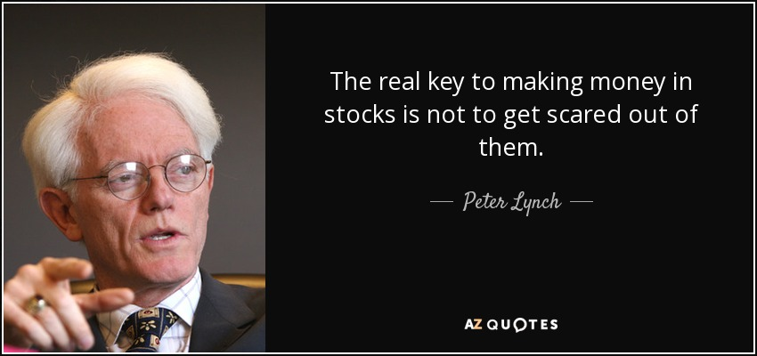 The real key to making money in stocks is not to get scared out of them. - Peter Lynch
