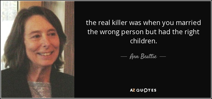Ann Beattie Quote The Real Killer Was When You Married The Wrong