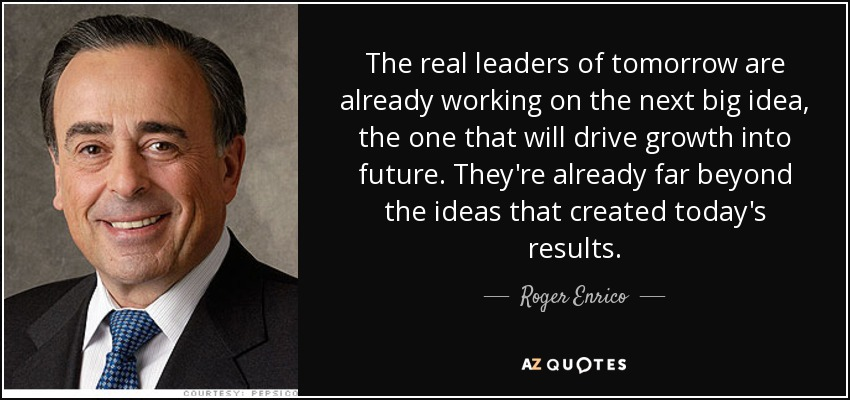 The real leaders of tomorrow are already working on the next big idea, the one that will drive growth into future. They're already far beyond the ideas that created today's results. - Roger Enrico
