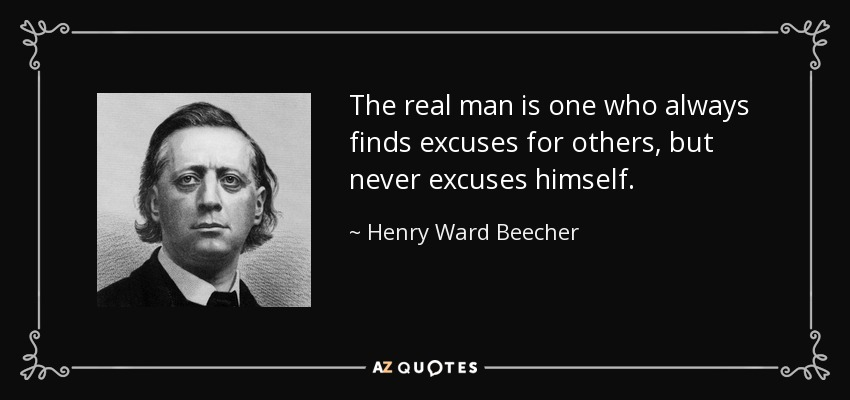 The real man is one who always finds excuses for others, but never excuses himself. - Henry Ward Beecher