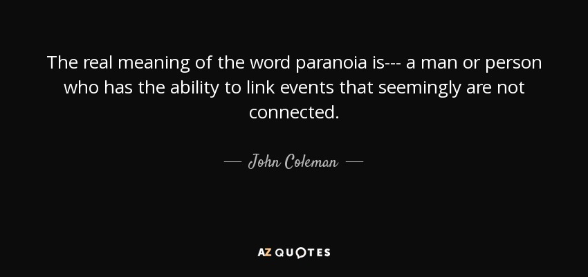 The real meaning of the word paranoia is--- a man or person who has the ability to link events that seemingly are not connected. - John Coleman