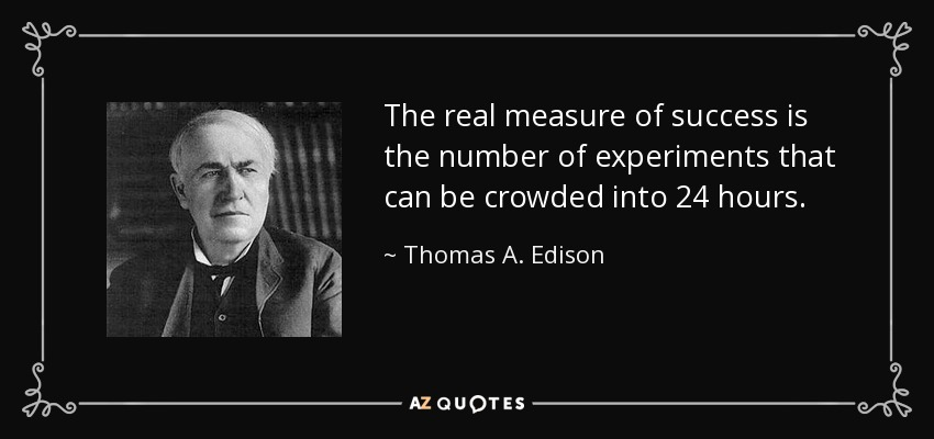 The real measure of success is the number of experiments that can be crowded into 24 hours. - Thomas A. Edison