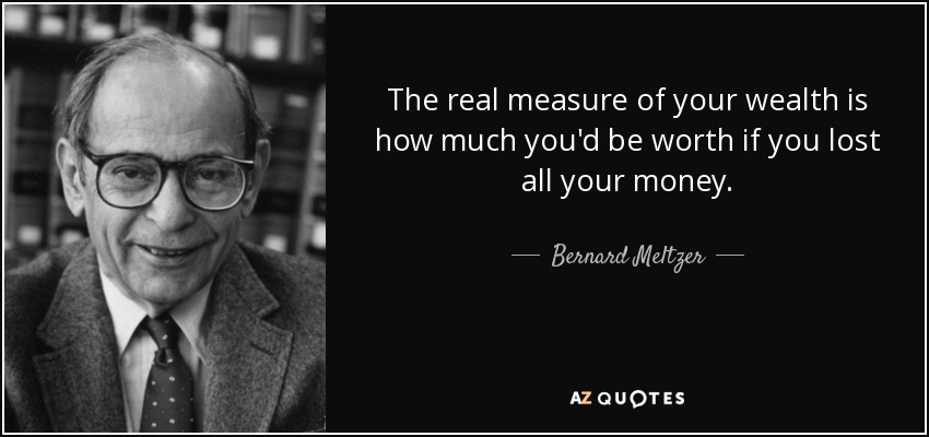 The real measure of your wealth is how much you'd be worth if you lost all your money. - Bernard Meltzer