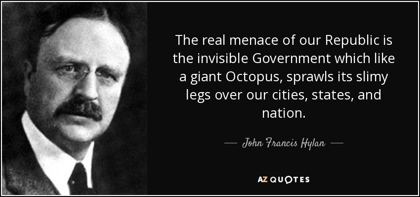 The real menace of our Republic is the invisible Government which like a giant Octopus, sprawls its slimy legs over our cities, states, and nation. - John Francis Hylan