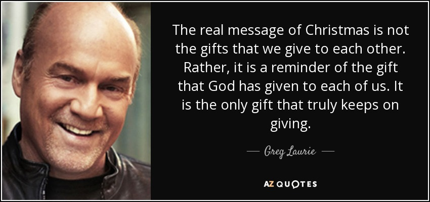 The real message of Christmas is not the gifts that we give to each other. Rather, it is a reminder of the gift that God has given to each of us. It is the only gift that truly keeps on giving. - Greg Laurie
