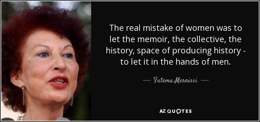 The real mistake of women was to let the memoir, the collective, the history, space of producing history - to let it in the hands of men. - Fatema Mernissi