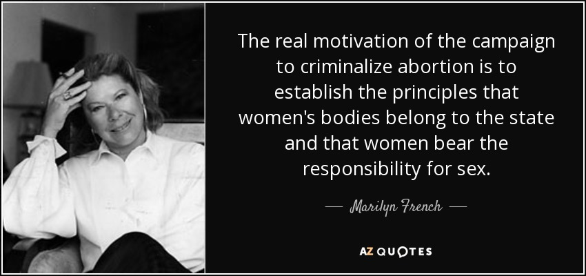 The real motivation of the campaign to criminalize abortion is to establish the principles that women's bodies belong to the state and that women bear the responsibility for sex. - Marilyn French