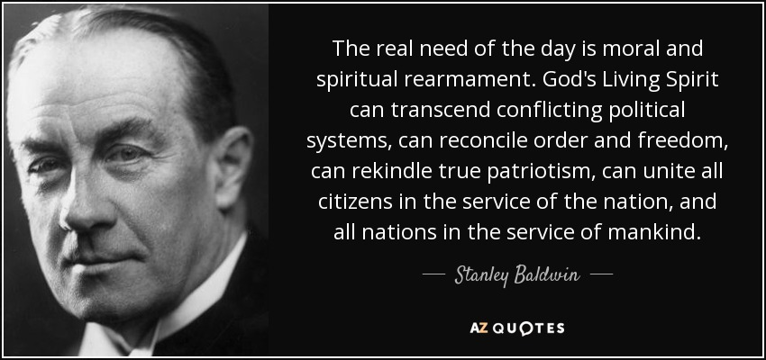 The real need of the day is moral and spiritual rearmament. God's Living Spirit can transcend conflicting political systems, can reconcile order and freedom, can rekindle true patriotism, can unite all citizens in the service of the nation, and all nations in the service of mankind. - Stanley Baldwin