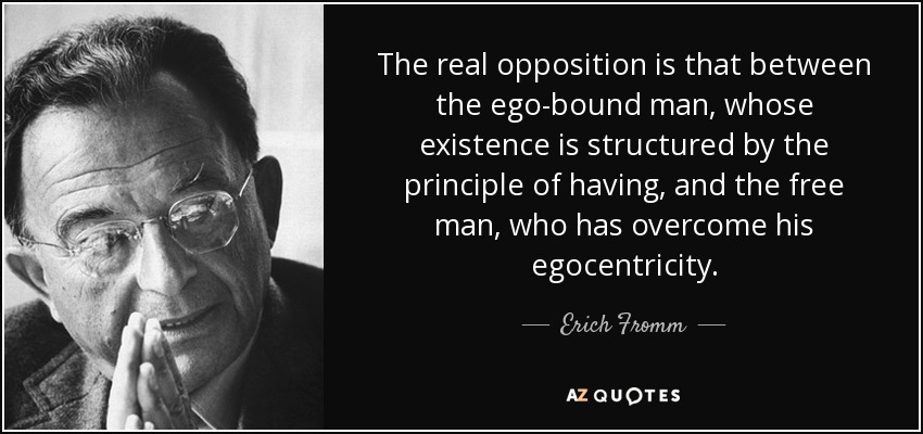 The real opposition is that between the ego-bound man, whose existence is structured by the principle of having, and the free man, who has overcome his egocentricity. - Erich Fromm