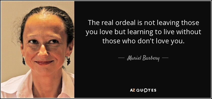 The real ordeal is not leaving those you love but learning to live without those who don't love you. - Muriel Barbery