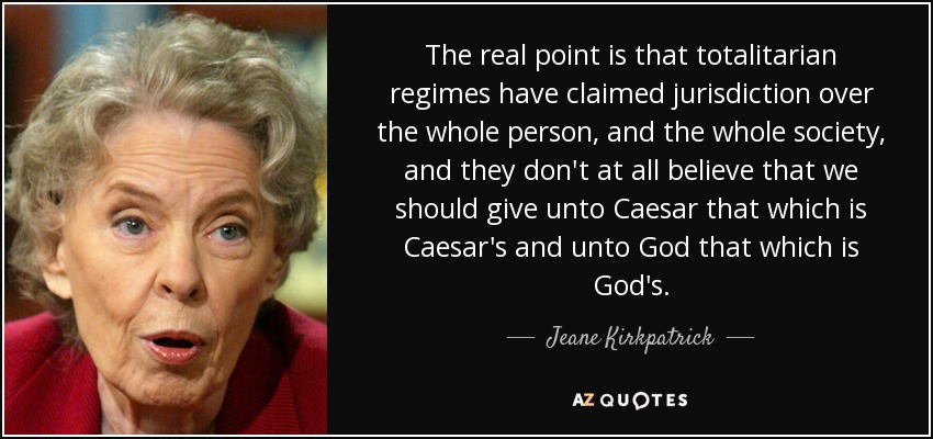 The real point is that totalitarian regimes have claimed jurisdiction over the whole person, and the whole society, and they don't at all believe that we should give unto Caesar that which is Caesar's and unto God that which is God's. - Jeane Kirkpatrick