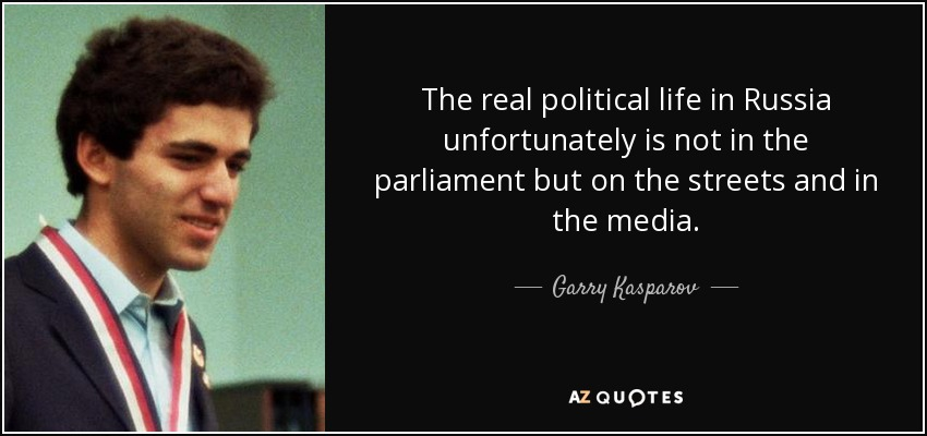 The real political life in Russia unfortunately is not in the parliament but on the streets and in the media. - Garry Kasparov
