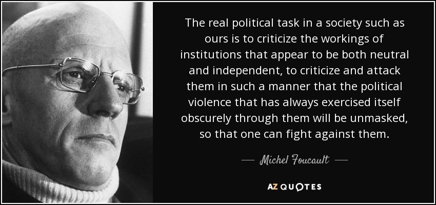 The real political task in a society such as ours is to criticize the workings of institutions that appear to be both neutral and independent, to criticize and attack them in such a manner that the political violence that has always exercised itself obscurely through them will be unmasked, so that one can fight against them. - Michel Foucault