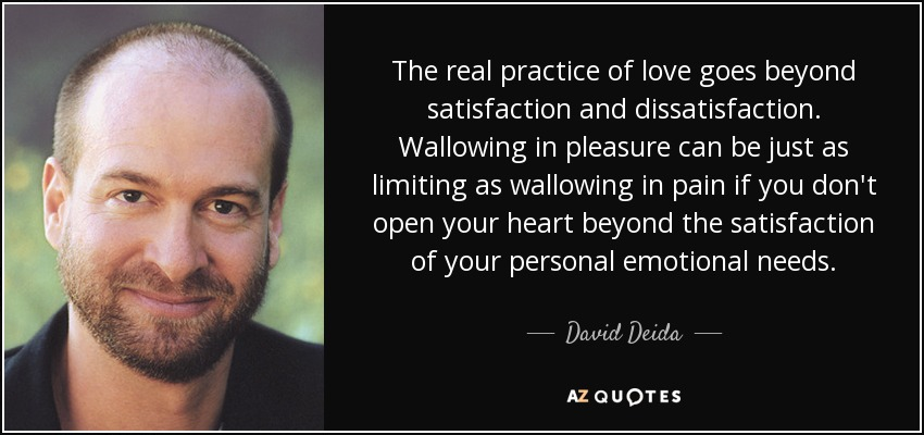 The real practice of love goes beyond satisfaction and dissatisfaction. Wallowing in pleasure can be just as limiting as wallowing in pain if you don't open your heart beyond the satisfaction of your personal emotional needs. - David Deida