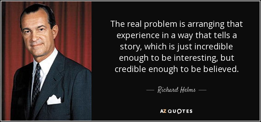 The real problem is arranging that experience in a way that tells a story, which is just incredible enough to be interesting, but credible enough to be believed. - Richard Helms
