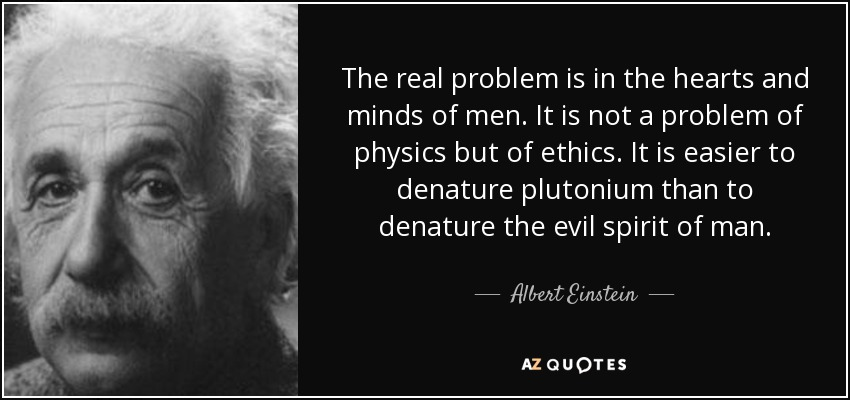 The real problem is in the hearts and minds of men. It is not a problem of physics but of ethics. It is easier to denature plutonium than to denature the evil spirit of man. - Albert Einstein
