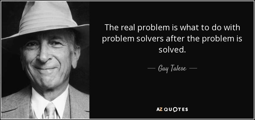 The real problem is what to do with problem solvers after the problem is solved. - Gay Talese