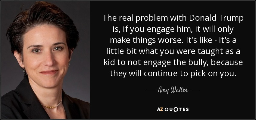 The real problem with Donald Trump is, if you engage him, it will only make things worse. It's like - it's a little bit what you were taught as a kid to not engage the bully, because they will continue to pick on you. - Amy Walter