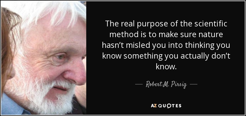 The real purpose of the scientific method is to make sure nature hasn't misled you into thinking you know something you actually don't know. - Robert M. Pirsig
