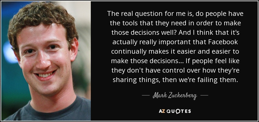 The real question for me is, do people have the tools that they need in order to make those decisions well? And I think that it's actually really important that Facebook continually makes it easier and easier to make those decisions... If people feel like they don't have control over how they're sharing things, then we're failing them. - Mark Zuckerberg