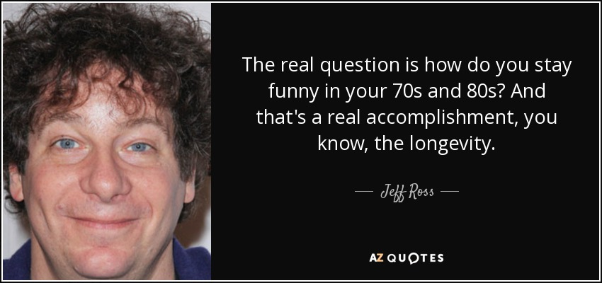 The real question is how do you stay funny in your 70s and 80s? And that's a real accomplishment, you know, the longevity. - Jeff Ross