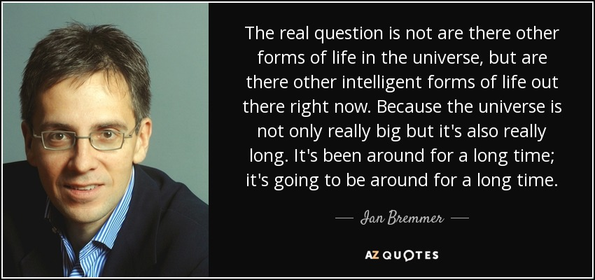 The real question is not are there other forms of life in the universe, but are there other intelligent forms of life out there right now. Because the universe is not only really big but it's also really long. It's been around for a long time; it's going to be around for a long time. - Ian Bremmer