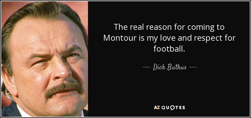 The real reason for coming to Montour is my love and respect for football. - Dick Butkus