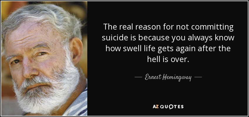 The real reason for not committing suicide is because you always know how swell life gets again after the hell is over. - Ernest Hemingway