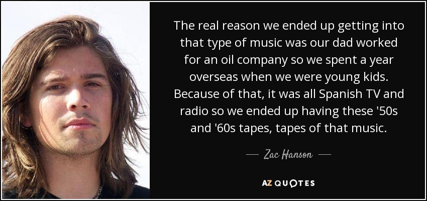 The real reason we ended up getting into that type of music was our dad worked for an oil company so we spent a year overseas when we were young kids. Because of that, it was all Spanish TV and radio so we ended up having these '50s and '60s tapes, tapes of that music. - Zac Hanson