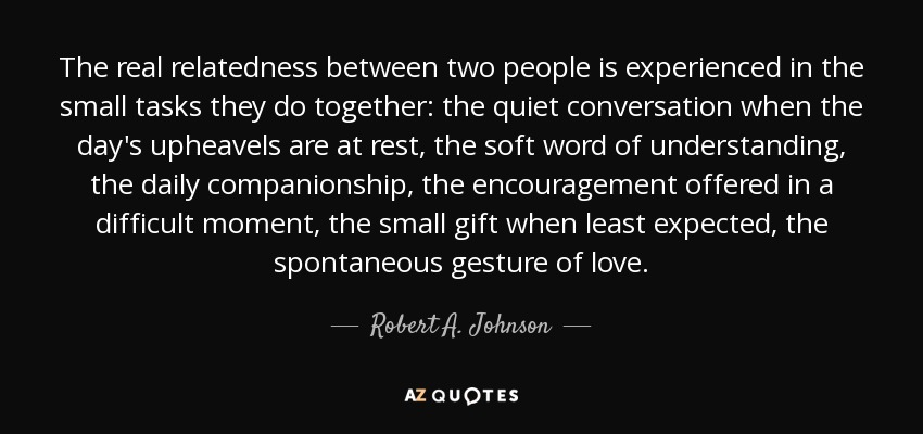 The real relatedness between two people is experienced in the small tasks they do together: the quiet conversation when the day's upheavels are at rest, the soft word of understanding, the daily companionship, the encouragement offered in a difficult moment, the small gift when least expected, the spontaneous gesture of love. - Robert A. Johnson
