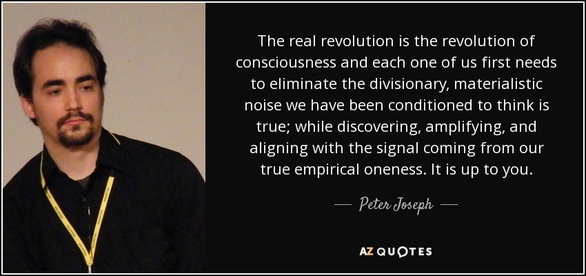 The real revolution is the revolution of consciousness and each one of us first needs to eliminate the divisionary, materialistic noise we have been conditioned to think is true; while discovering, amplifying, and aligning with the signal coming from our true empirical oneness. It is up to you. - Peter Joseph