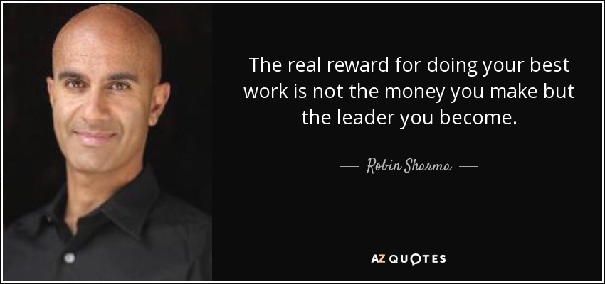 The real reward for doing your best work is not the money you make but the leader you become. - Robin Sharma