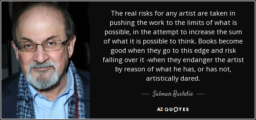 The real risks for any artist are taken in pushing the work to the limits of what is possible, in the attempt to increase the sum of what it is possible to think. Books become good when they go to this edge and risk falling over it -when they endanger the artist by reason of what he has, or has not, artistically dared. - Salman Rushdie